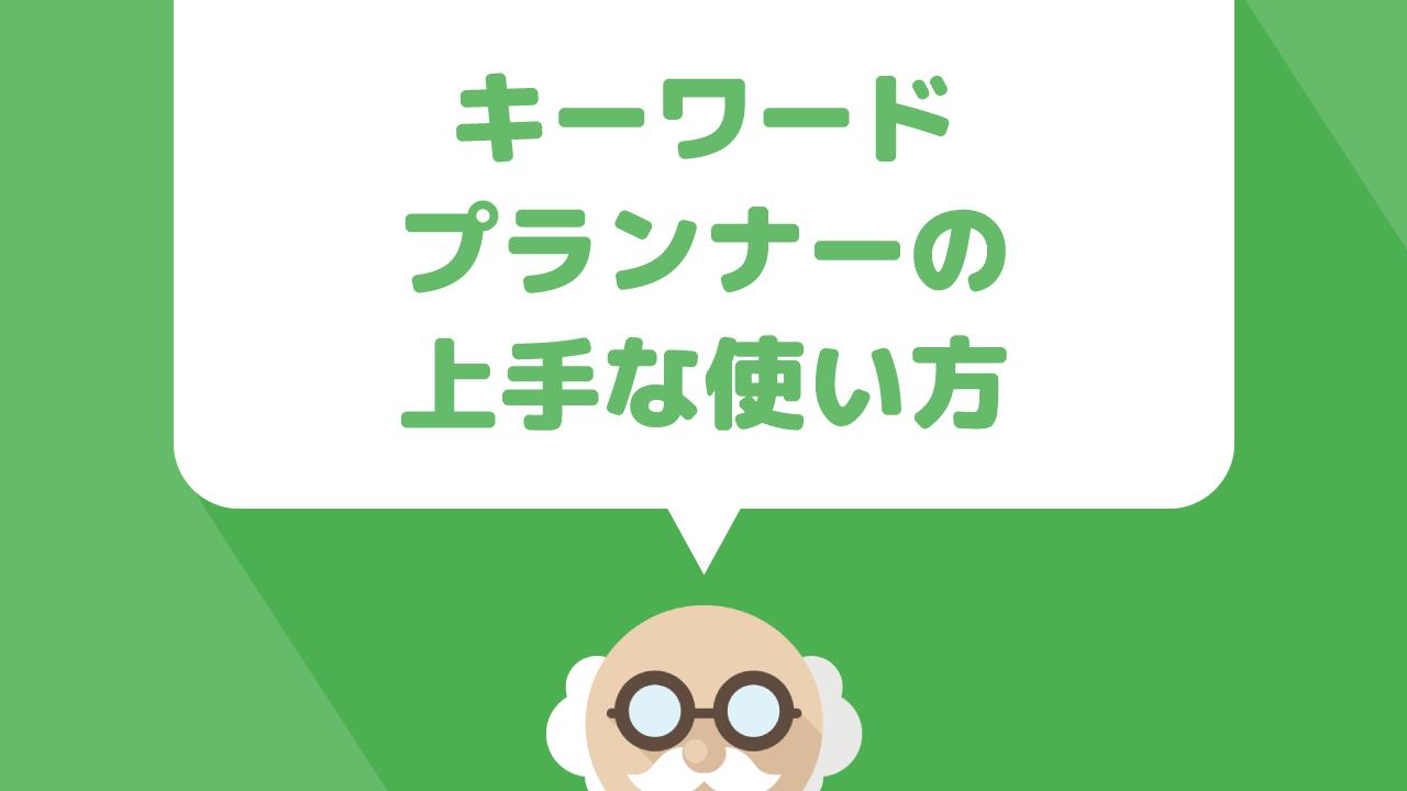 無料で使えるキーワード選定ツール【キーワードプランナー】の上手な使い方を解説