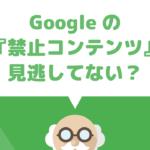 youtubeチャンネル収益化審査に受からない場合、実はGoogleアドセンスの禁止コンテンツにひっかかってるかも